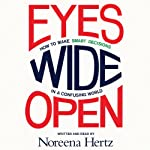 Eyes Wide Open: How to Make Smart Decisions in a Confusing World | Noreena Hertz