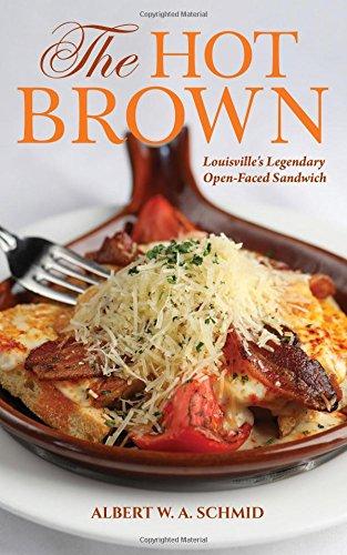 The Hot Brown: Louisville's Legendary Open-Faced Sandwich by Albert W. A. Schmid