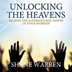 Unlocking the Heavens: Release the Supernatural Power of Your Worship | Shane Warren