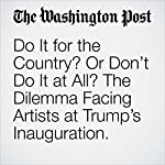 Do It for the Country? Or Don't Do It at All? The Dilemma Facing Artists at Trump's Inauguration. | Monica Hesse