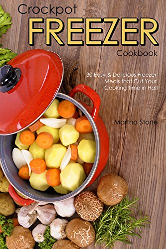 Crockpot Freezer Cookbook: 30 Easy & Delicious Freezer Meals that Cut Your Cooking Time in Half by Martha Stone