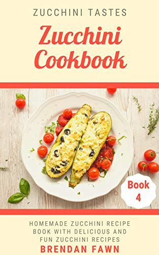 Zucchini Cookbook: Homemade Zucchini Recipe Book with Delicious and Fun Zucchini Recipes (Zucchini Tastes 4) by [Fawn, Brendan]