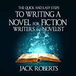 The Quick and Easy Steps to Writing a Novel for Fiction Writers and Novelists | Jack Roberts