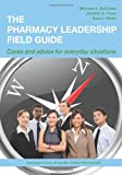 The Pharmacy Leadership Field Guide : Cases and Advice for Everyday Situations, DeCoske, Michael A. and Tryon, Jennifer E., 1585282499