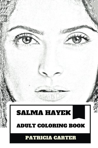 Salma Hayek Adult Coloring Book: Academy Award and BAFTA Nominee, Most Beautiful Woman in the World and Hot Latina Actress  Inspired Adult Coloring Book (Salma Hayek Books)