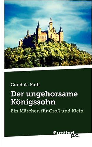 Der ungehorsame Königssohn: Ein Märchen für Groß und Klein