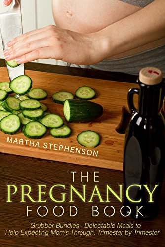The Pregnancy Food Book: Grubber Bundles - Delectable Meals to Help Expecting Mom's Through, Trimester by Trimester
