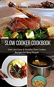 Slow Cooker Cookbook:  Over 200 Easy & Healthy Slow Cooker Recipes for Busy People (Healthy Food Book 25)