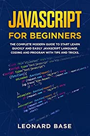 Javascript For Beginners: The Complete Modern Guide To Start Learn Quickly And Easily Javascript Language. Cod