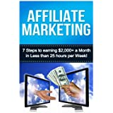 Affiliate Marketing: 7 Steps to Earning $2000+ in less than 25 Hours a Week (How to Make Money Online:  Affiliate...