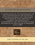 A Vindication of the Proceedings of the Convention of the Estates in Scotland Wherein the Lawfulness and Power of That Meeting Is Cleared, Scotland. Convention Of Estates, 1240848080