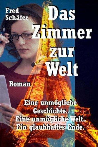 Das Zimmer zur Welt: Eine unmgliche Geschichte. Eine unmgliche Welt. Ein glaubhaftes Ende. Roman (German Edition)