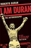 I Am Duran: The Autobiography of Roberto Duran
