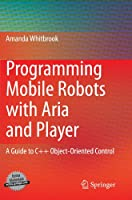 Programming Mobile Robots with Aria and Player: A Guide to C++ Object-Oriented Control Front Cover