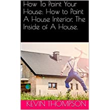 How To Paint Your House: How to Paint A House Interior. The Inside of A House.
