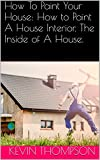 how to paint house exterior How To Paint Your House: How to Paint A House Interior. The Inside of A House.