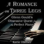 A Romance on Three Legs: Glenn Gould's Obsessive Quest for the Perfect Piano | Katie Hafner