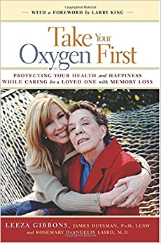 Book Take Your Oxygen First: Protecting Your Health and Happiness While Caring for a Loved One with Memory Loss.