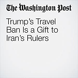 Trump's Travel Ban Is a Gift to Iran's Rulers