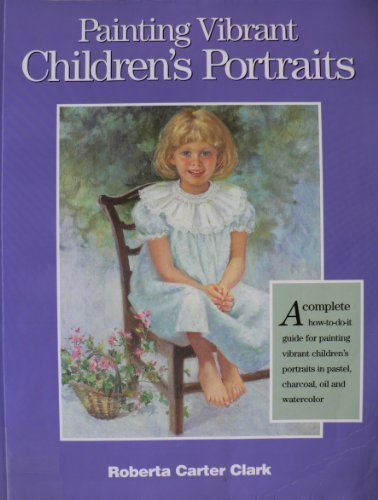 Painting Vibrant Children's Portraits: A Complete How-To-Do-It Guide in Pastel, Charcoal, Oil, and Watercolor