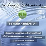 Beyond a Breakup, Release the Past, Move On from Heart Break: Chakra Guided Meditation, Solfeggio Frequencies & Subliminal Affirmations - Solfeggio Subliminals | Solfeggio Subliminals