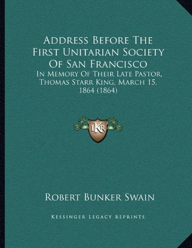 Address Before The First Unitarian Society Of San Francisco: In Memory Of Their Late Pastor, Thomas Starr King, March 15, 1864 (1864) ebook