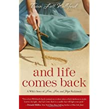 And Life Comes Back: A Wife's Story of Love, Loss, and Hope Reclaimed