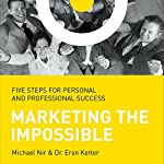 Marketing the Impossible: Five Steps for Personal and Professional Success | Michael Nir,Dr. Eran Ketter