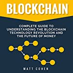 Blockchain: Complete Guide to Understanding the Blockchain Technology Revolution and the Future of Money | Matt Cohen