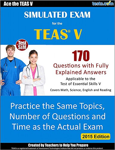 Simulated Exam for the TEAS V - 170 Questions with Fully Explained Answers: Practice the Same Topics, Number of Questions and Time as the Actual Exam