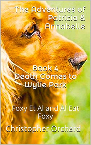 Book 4 Death Comes to Wylie Park: The Adventures of Patricia & Annabelle: Foxy Et Al and Al Eat Foxy (The Adventures of Paticia & Annabelle)