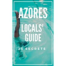Azores 25 Secrets - The Locals Travel Guide  For Your Trip to Azores (Açores - Portugal): Skip the tourist traps and explore like a local : Where to Go, Eat & Party in Azores ( Açores - Portugal)