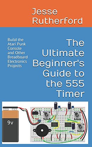 The Ultimate Beginner's Guide to the 555 Timer: Build the Atari Punk Console and Other Breadboard Electronics Projects (555 Timer Circuits)