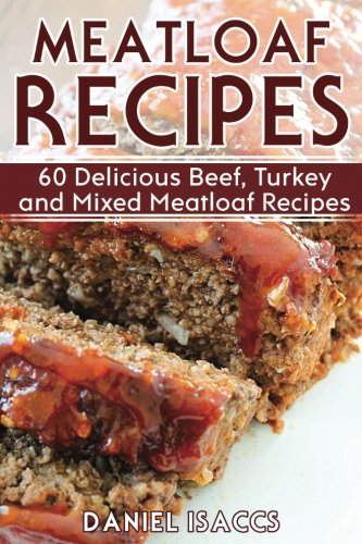 Meatloaf Recipes  Make Delicious Homemade Meatloaf With This Cookbook  Beef  Mixed Meat  Turkey  Impress Friends And Family With These Meatloaf Tips And Tricks  Make The Best Meatloaf Today