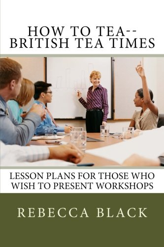 How to Tea--British Tea Times: Lesson Plans for Those Who Wish to Present Workshops