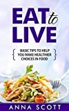 Eat: Tip guide on selecting healthy food (healthy food guide, healthy food list, Eat guides, Eat to live, Eat for life, eat to live cookbook, eat clean, ... cook) (healthy food for everyday Book 1)