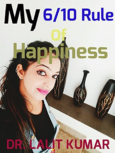 Download for free My 6/10 Rule of Happiness: How to Get Happiness in life by unlocking this Little Emotional secret of living and positive thinking