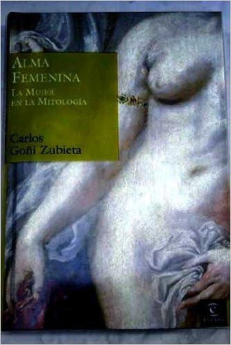 Alma Femenina - La Mujer En La Mitologia - por Carlos Goñi Zubieta