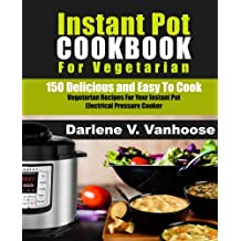Instant Pot Cookbook for Vegetarian: 150 Delicious and Easy to Cook Vegetarian Recipes for Your Instant Pot Electric Pressure Cooker