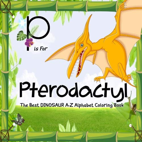 P Is for Pterodactyl: Dinosaur Books: The Best Dinosaur A-Z Alphabet Coloring Book For Kids and Grown-ups! -
