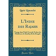 L'Indie Des Rajahs: Voyage Dans L'Inde Centrale Et Dans Les Présidences de Bombay Et Du Bengale (Classic Reprint)