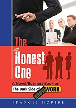 The Honest One: A Novel/Business Book on the Dark Side of Work by [Horibe, Frances]