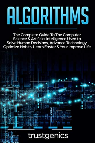 Algorithms: The Complete Guide To The Computer Science & Artificial Intelligence Used to Solve Human Decisions, Advance Technology, Optimize Habits, Learn Faster & Your Improve Life (Two Book Bundle)