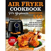 AIR FRYER COOKBOOK FOR BEGINNERS: 550 simple, Easy & Delicious Air Fryer Recipes That Anyone Can Cook 2020 Edition