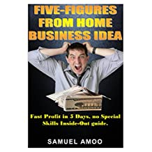 Five Figures From Home Business Idea: Fast Profit in 5 Days, no Special Skills Inside Out guide.(The ultimate sure-fire way to making money online for indie Authors, writing professionals or newbies)