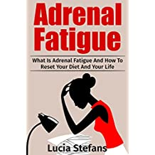 Adrenal Fatigue: What Is Adrenal Fatigue And How To Reset Your Diet And Your Life (Adrenal Fatigue, Reduce Stress, Boost Energy,Diet)