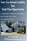 Turn Tax Default Liability Into Cash Flow Opportunity: A Beginner's Guide to Investing In Real Estate Tax Liens Tax Deeds & REOs