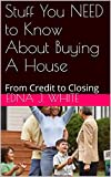 Stuff You NEED to Know About Buying A House: From Credit to Closing