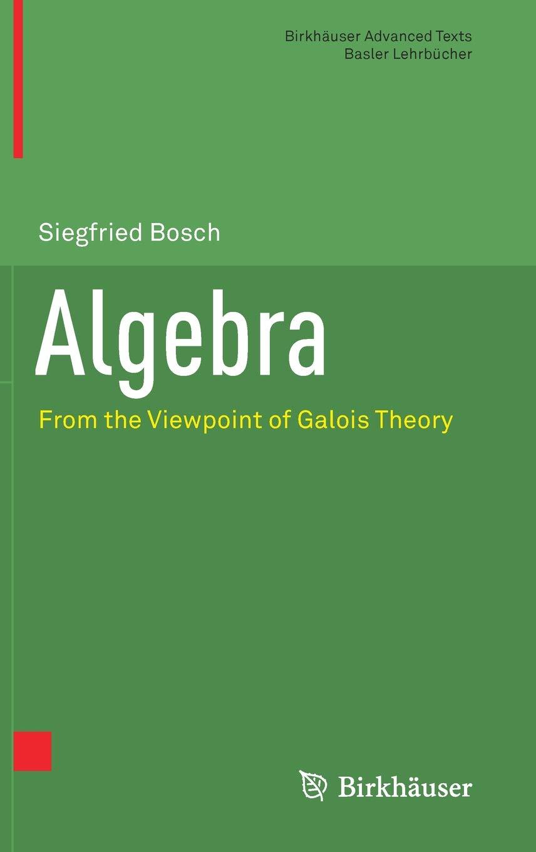 Algebra: From the Viewpoint of Galois Theory (Birkhäuser Advanced Texts   Basler Lehrbücher)