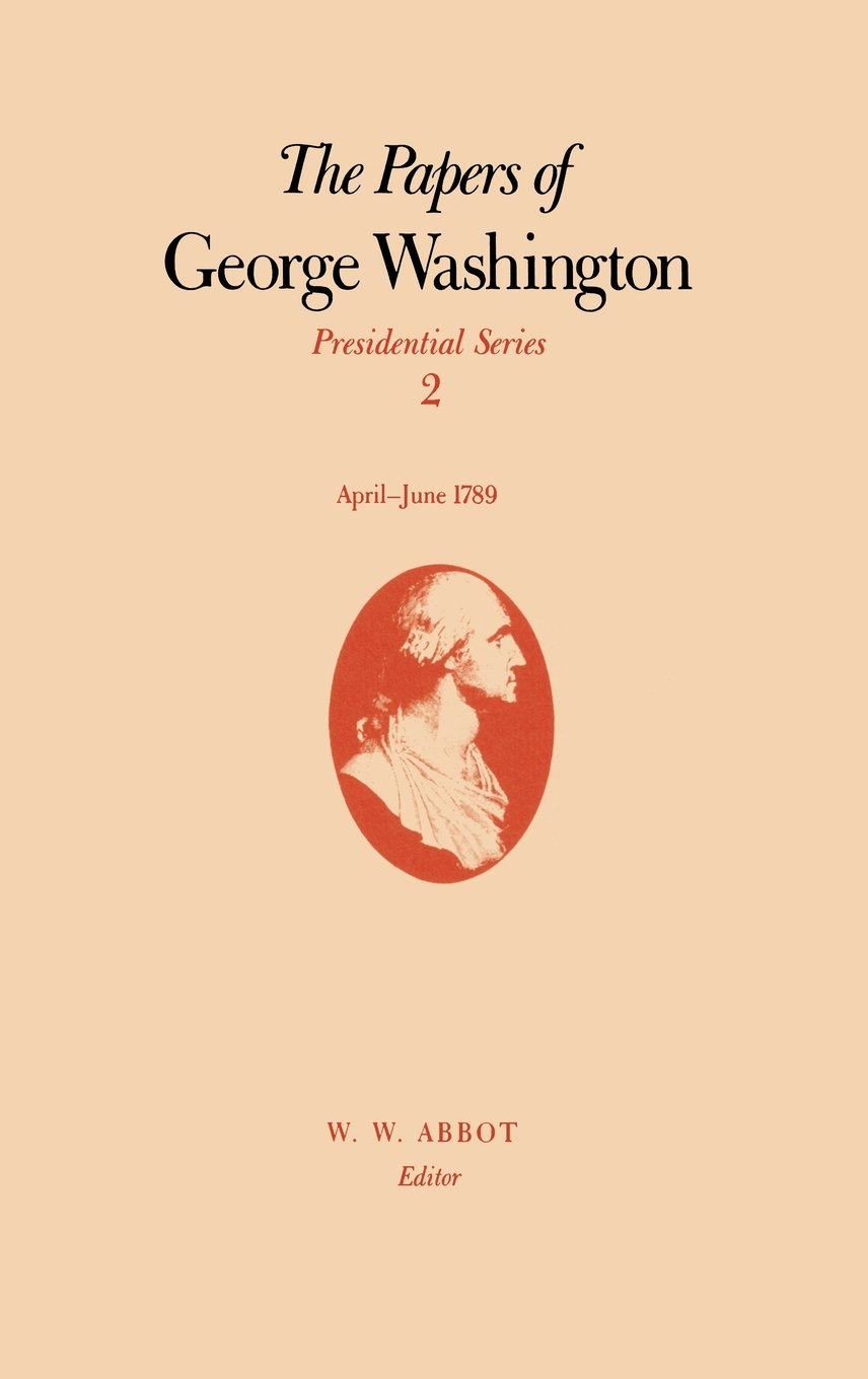 The Papers of George Washington: Volume 2, April-June 1789 (Papers of George Washington, Presidential Series)